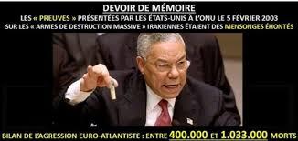"""le 5 février 2003, à l'ONU. Ce soir-là, dans un discours resté célèbre, le secrétaire d'Etat américain, Colin Powell, lançait au monde : """"Il ne peut faire aucun doute que Saddam Hussein a des armes biologiques"""" et """"qu'il a la capacité d'en produire rapidement d'autres"""" en nombre suffisant pour """"tuer des centaines de milliers de personnes"""". Comment ? Grâce à des """"laboratoires mobiles"""" clandestins qui fabriquent des agents atroces tels la """"peste, la gangrène gazeuse, le bacille du charbon ou le virus de la variole"""". Sûr de son fait, le puissant Américain ajoute : """"Nous avons une description de première main"""""""